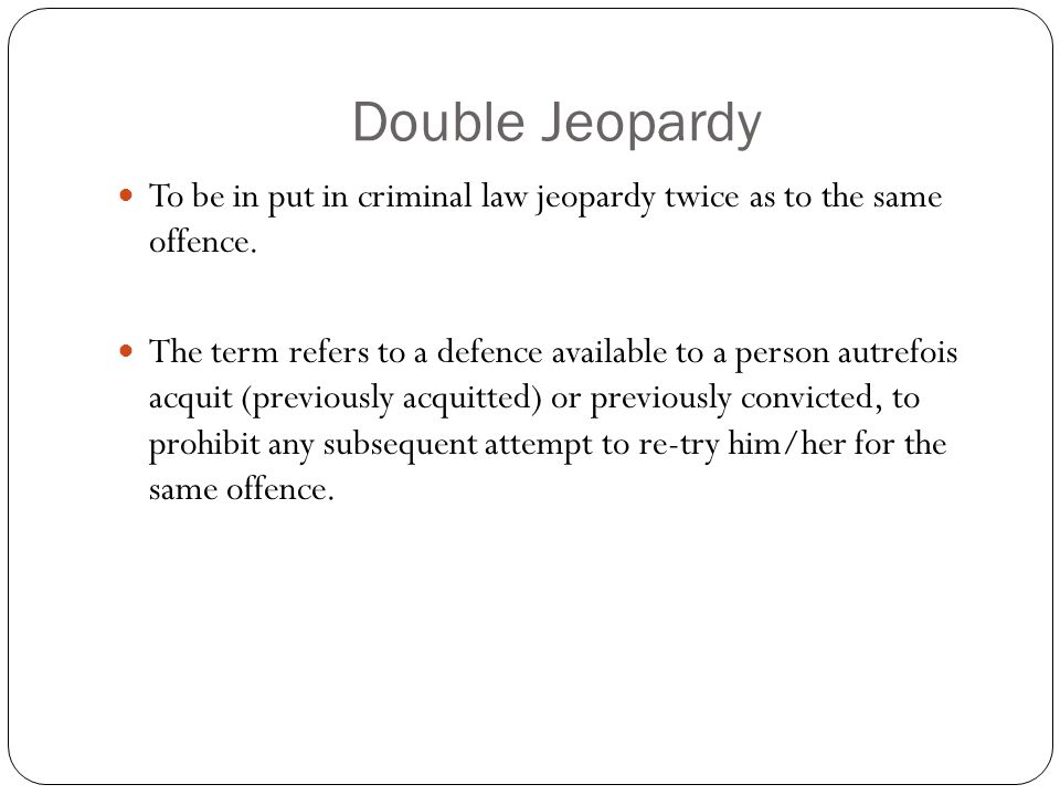 Double Jeopardy To be in put in criminal law jeopardy twice as to the same offence. The term refers to a defence available to a person autrefois acqui