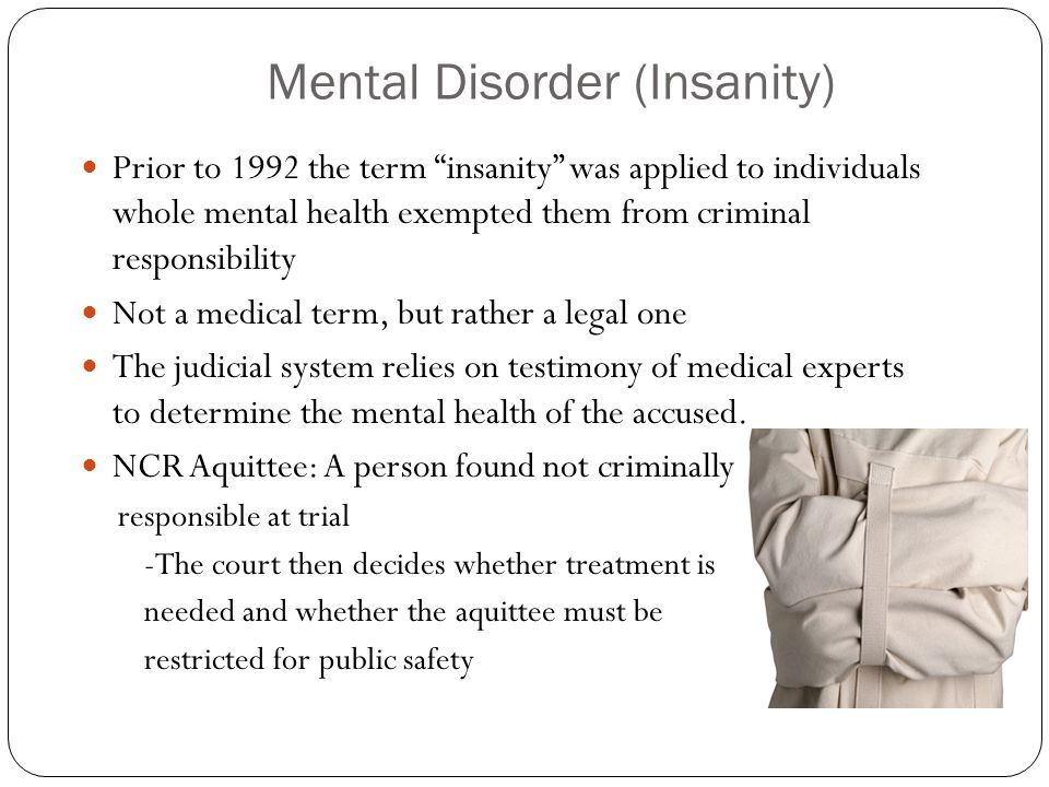 Mental Disorder (Insanity) Prior to 1992 the term insanity was applied to individuals whole mental health exempted them from criminal responsibility N