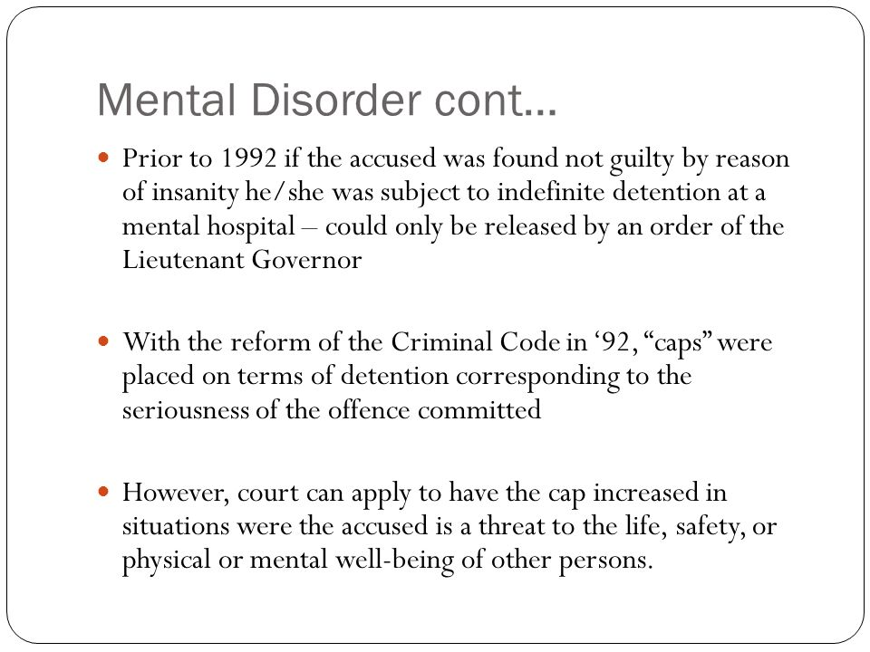 Mental Disorder cont… Prior to 1992 if the accused was found not guilty by reason of insanity he/she was subject to indefinite detention at a mental h