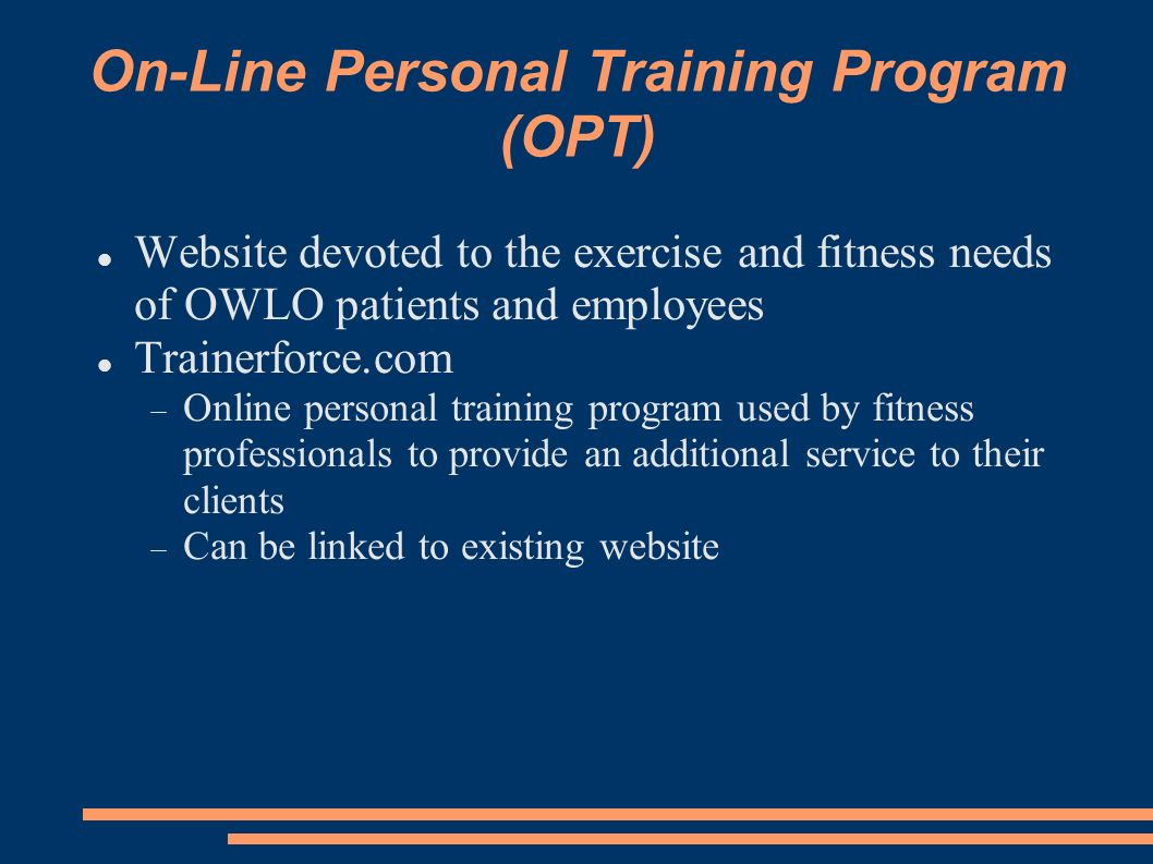 On-Line Personal Training Program (OPT) Website devoted to the exercise and fitness needs of OWLO patients and employees Trainerforce.com Online perso