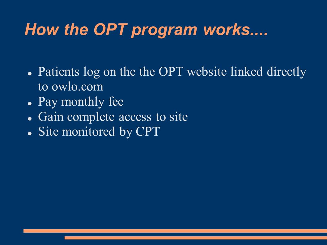 How the OPT program works.... Patients log on the the OPT website linked directly to owlo.com Pay monthly fee Gain complete access to site Site monito