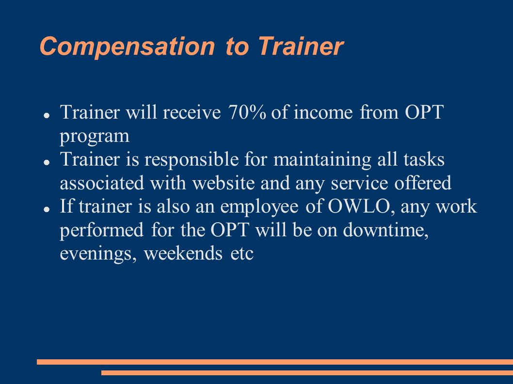 Compensation to Trainer Trainer will receive 70% of income from OPT program Trainer is responsible for maintaining all tasks associated with website a