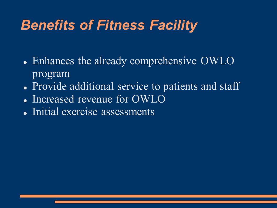 Benefits of Fitness Facility Enhances the already comprehensive OWLO program Provide additional service to patients and staff Increased revenue for OW