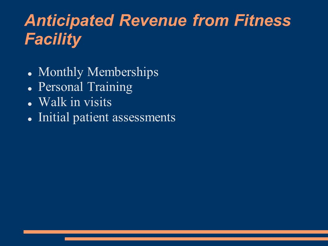 Anticipated Revenue from Fitness Facility Monthly Memberships Personal Training Walk in visits Initial patient assessments