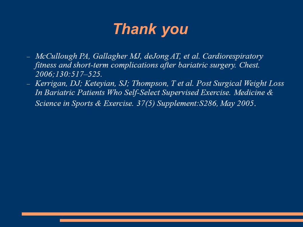 Thank you McCullough PA, Gallagher MJ, deJong AT, et al. Cardiorespiratory fitness and short-term complications after bariatric surgery. Chest. 2006;1