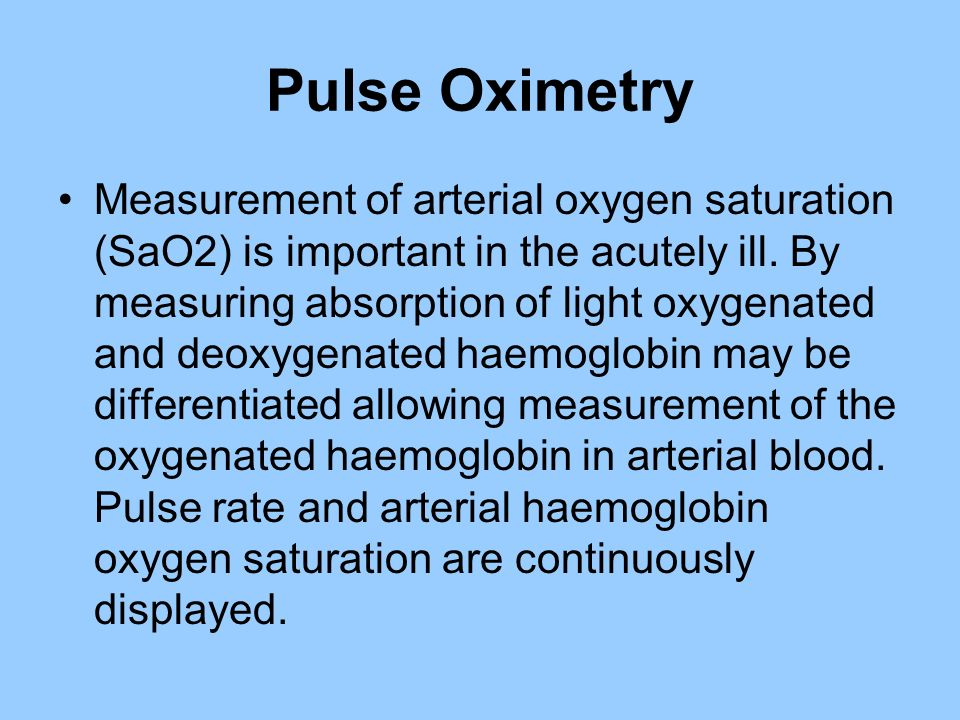 Pulse Oximetry Measurement of arterial oxygen saturation (SaO2) is important in the acutely ill. By measuring absorption of light oxygenated and deoxy