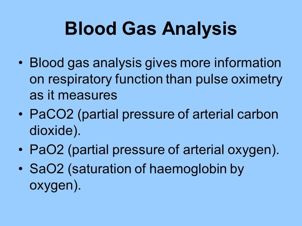 Blood Gas Analysis Blood gas analysis gives more information on respiratory function than pulse oximetry as it measures PaCO2 (partial pressure of art