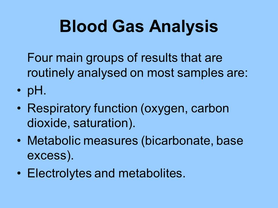 Blood Gas Analysis Four main groups of results that are routinely analysed on most samples are: pH. Respiratory function (oxygen, carbon dioxide, satu