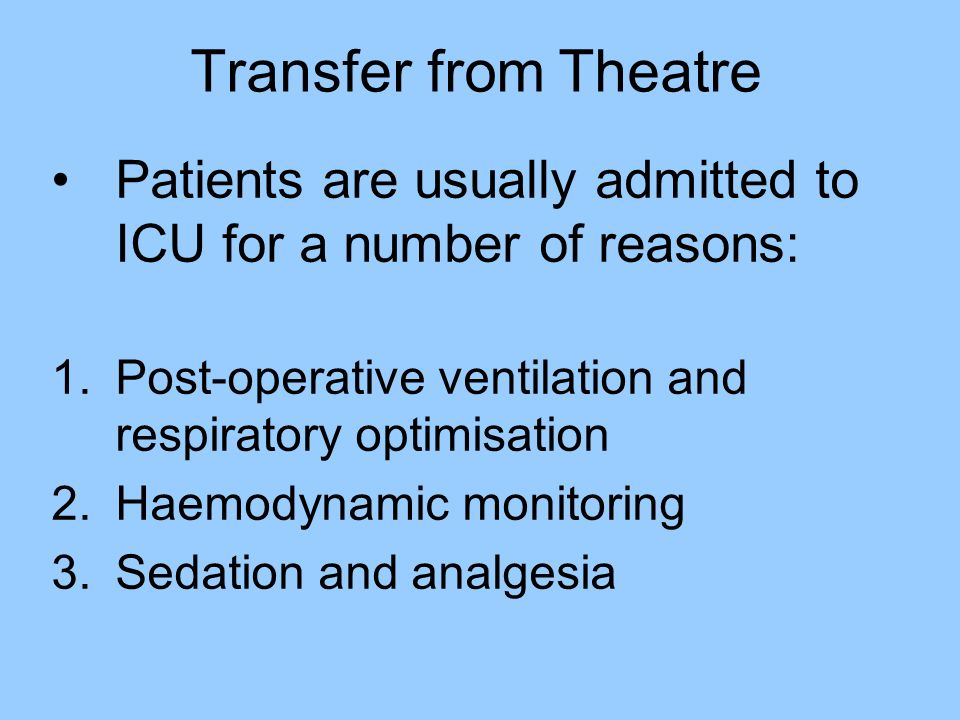 Transfer from Theatre Patients are usually admitted to ICU for a number of reasons: 1.Post-operative ventilation and respiratory optimisation 2.Haemod