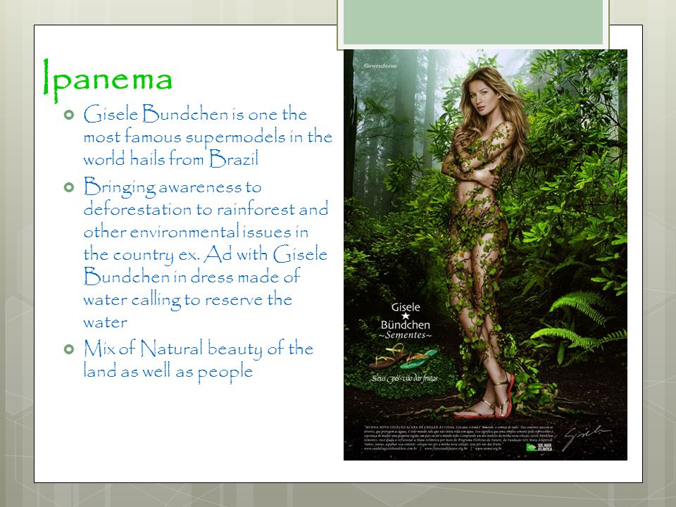 Ipanema Gisele Bundchen is one the most famous supermodels in the world hails from Brazil Bringing awareness to deforestation to rainforest and other
