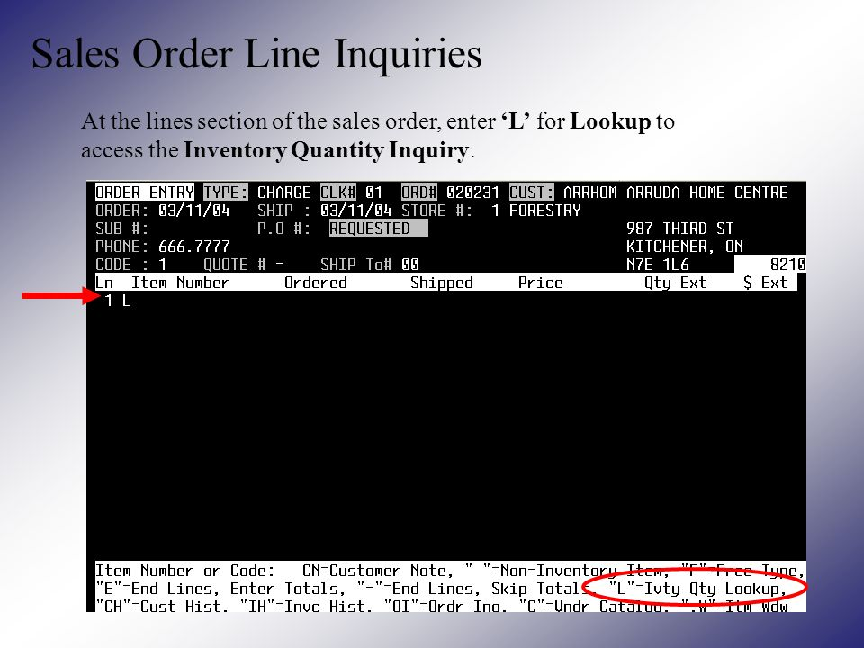 Sales Order Line Inquiries At the lines section of the sales order, enter L for Lookup to access the Inventory Quantity Inquiry.