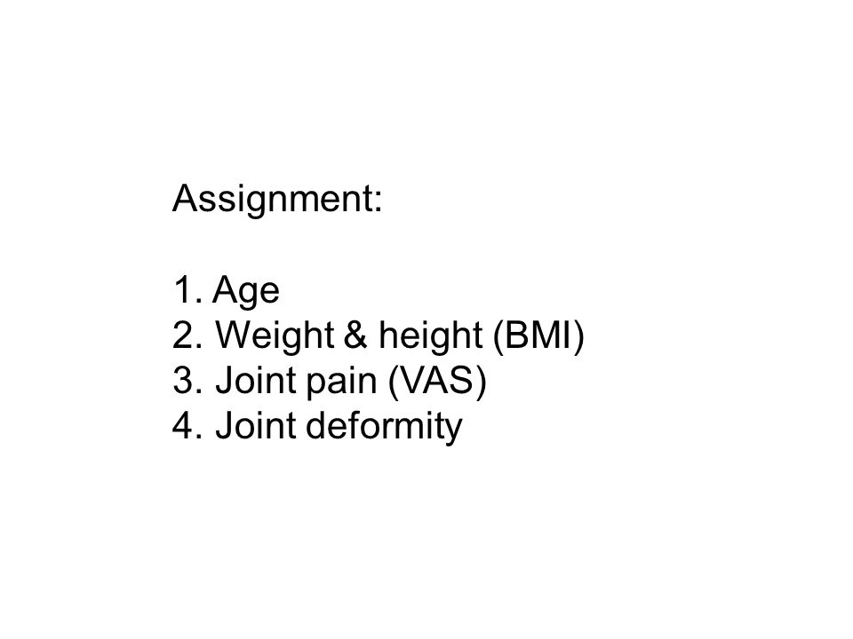 Assignment: 1. Age 2. Weight & height (BMI) 3. Joint pain (VAS) 4. Joint deformity