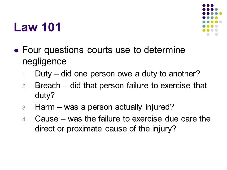 Law 101 Four questions courts use to determine negligence 1.