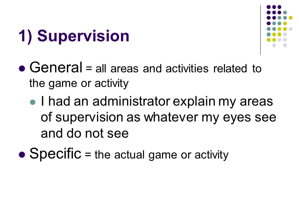 1) Supervision General = all areas and activities related to the game or activity I had an administrator explain my areas of supervision as whatever my eyes see and do not see Specific = the actual game or activity