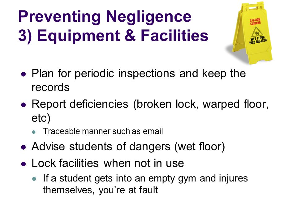 Preventing Negligence 3) Equipment & Facilities Plan for periodic inspections and keep the records Report deficiencies (broken lock, warped floor, etc) Traceable manner such as email Advise students of dangers (wet floor) Lock facilities when not in use If a student gets into an empty gym and injures themselves, youre at fault