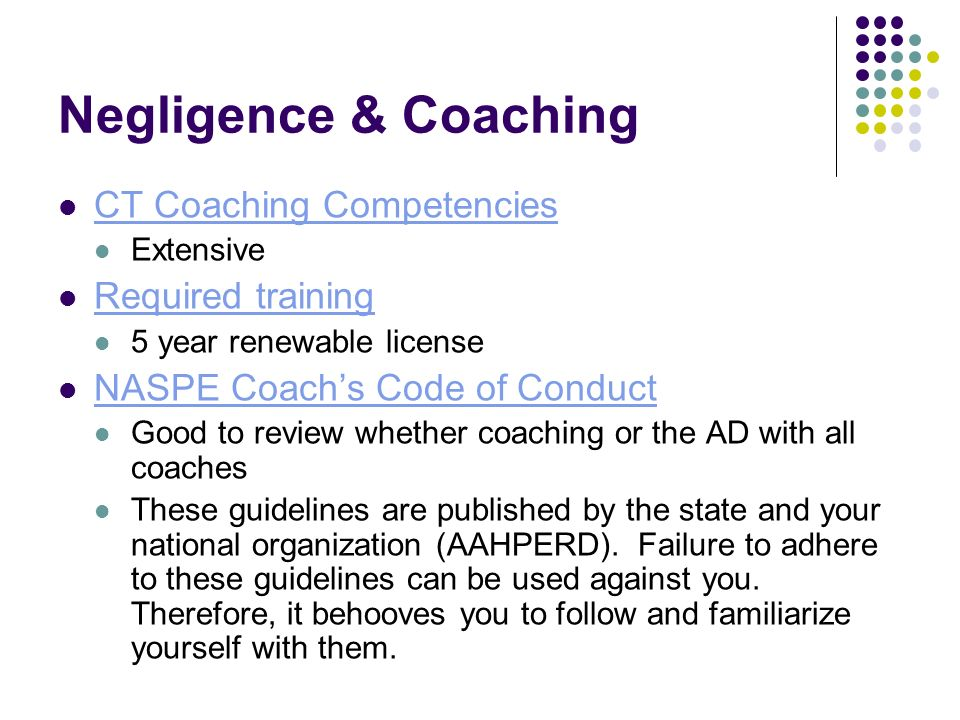 Negligence & Coaching CT Coaching Competencies Extensive Required training 5 year renewable license NASPE Coachs Code of Conduct Good to review whether coaching or the AD with all coaches These guidelines are published by the state and your national organization (AAHPERD).