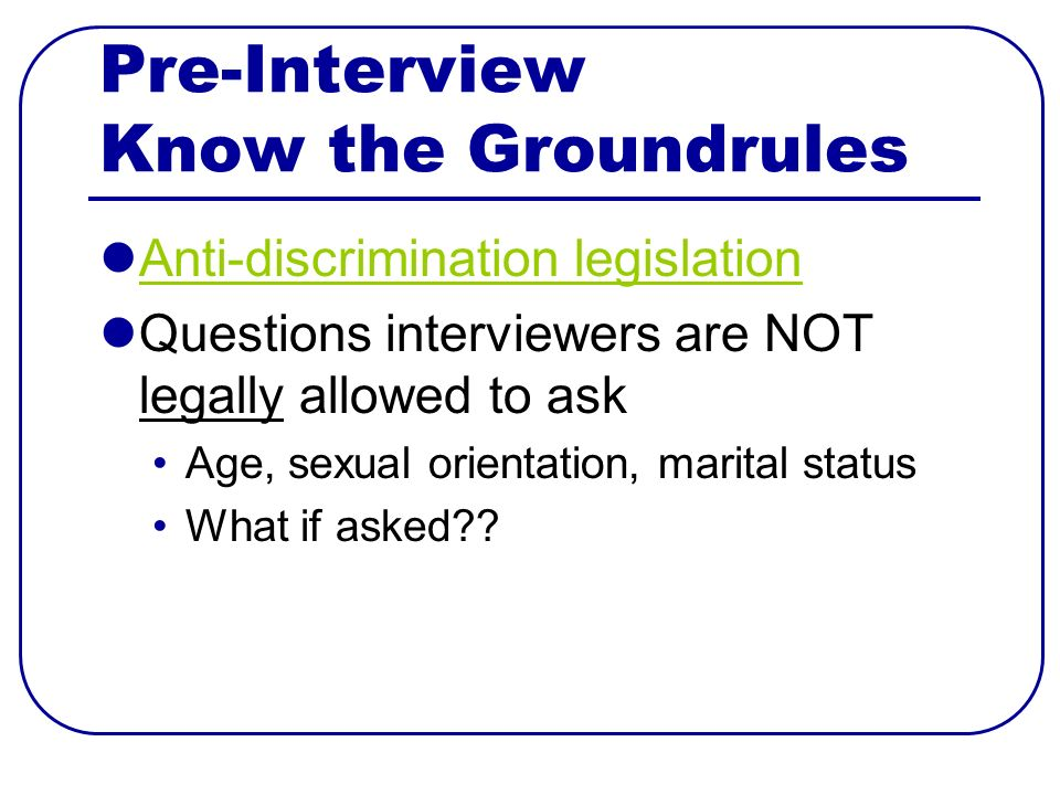 Pre-Interview Know the Groundrules Anti-discrimination legislation Questions interviewers are NOT legally allowed to ask Age, sexual orientation, marital status What if asked