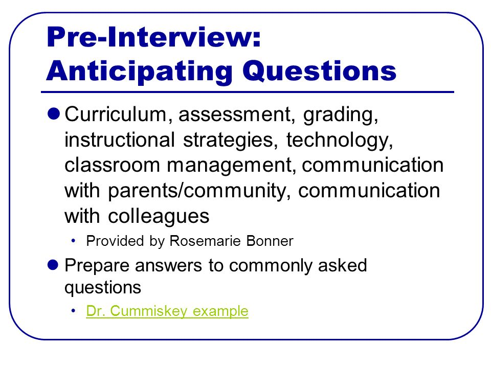 Pre-Interview: Anticipating Questions Curriculum, assessment, grading, instructional strategies, technology, classroom management, communication with parents/community, communication with colleagues Provided by Rosemarie Bonner Prepare answers to commonly asked questions Dr.