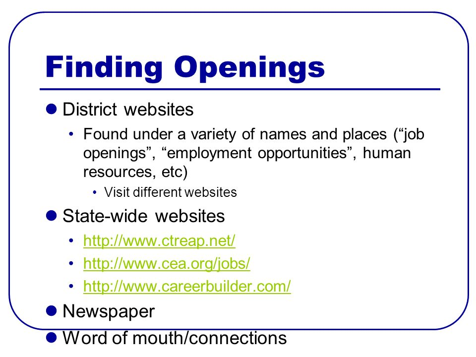 Finding Openings District websites Found under a variety of names and places (job openings, employment opportunities, human resources, etc) Visit different websites State-wide websites http://www.ctreap.net/ http://www.cea.org/jobs/ http://www.careerbuilder.com/ Newspaper Word of mouth/connections