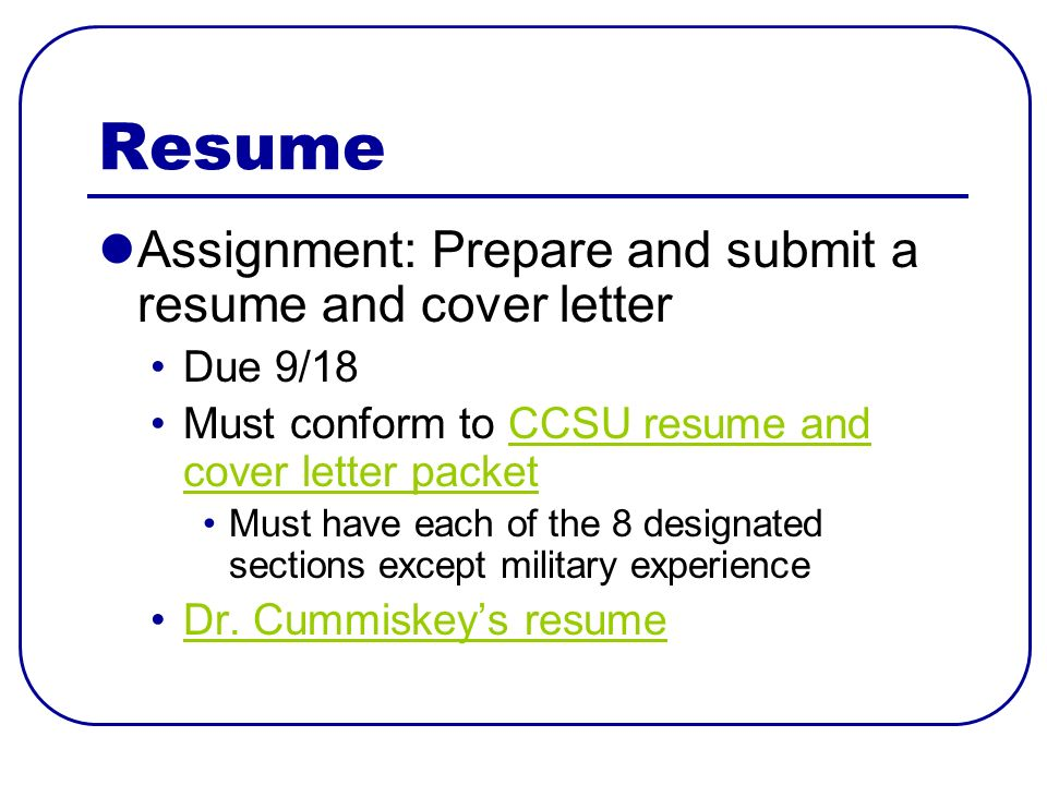 Resume Assignment: Prepare and submit a resume and cover letter Due 9/18 Must conform to CCSU resume and cover letter packetCCSU resume and cover letter packet Must have each of the 8 designated sections except military experience Dr.
