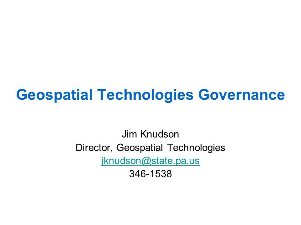 Geospatial Technologies Governance Jim Knudson Director, Geospatial Technologies jknudson@state.pa.us 346-1538