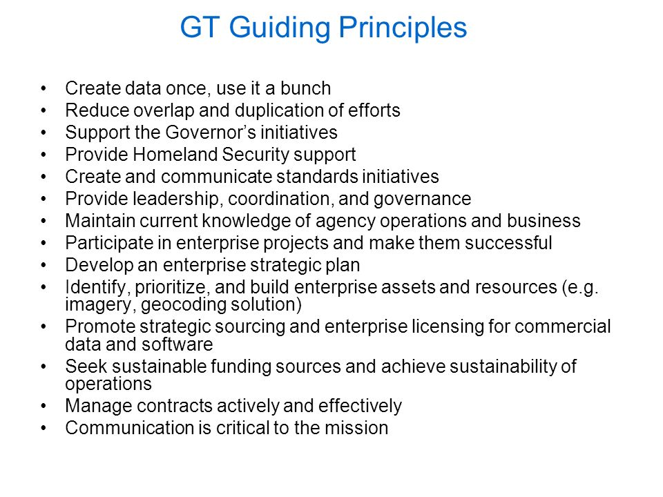 GT Guiding Principles Create data once, use it a bunch Reduce overlap and duplication of efforts Support the Governors initiatives Provide Homeland Security support Create and communicate standards initiatives Provide leadership, coordination, and governance Maintain current knowledge of agency operations and business Participate in enterprise projects and make them successful Develop an enterprise strategic plan Identify, prioritize, and build enterprise assets and resources (e.g.