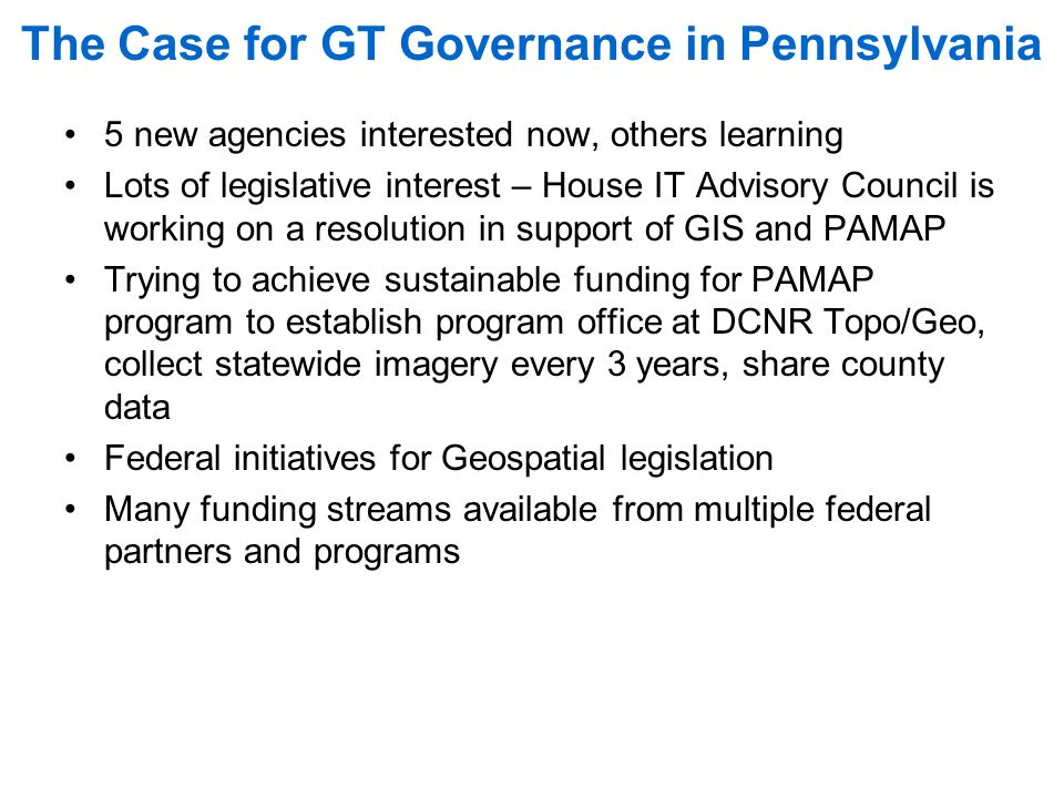 The Case for GT Governance in Pennsylvania 5 new agencies interested now, others learning Lots of legislative interest – House IT Advisory Council is working on a resolution in support of GIS and PAMAP Trying to achieve sustainable funding for PAMAP program to establish program office at DCNR Topo/Geo, collect statewide imagery every 3 years, share county data Federal initiatives for Geospatial legislation Many funding streams available from multiple federal partners and programs