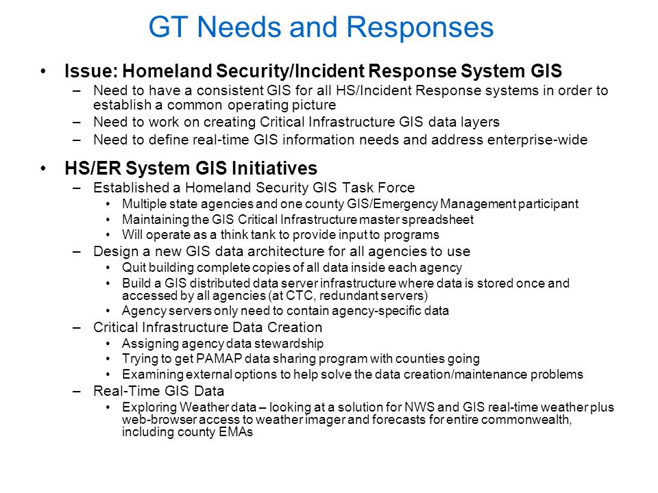 GT Needs and Responses Issue: Homeland Security/Incident Response System GIS –Need to have a consistent GIS for all HS/Incident Response systems in order to establish a common operating picture –Need to work on creating Critical Infrastructure GIS data layers –Need to define real-time GIS information needs and address enterprise-wide HS/ER System GIS Initiatives –Established a Homeland Security GIS Task Force Multiple state agencies and one county GIS/Emergency Management participant Maintaining the GIS Critical Infrastructure master spreadsheet Will operate as a think tank to provide input to programs –Design a new GIS data architecture for all agencies to use Quit building complete copies of all data inside each agency Build a GIS distributed data server infrastructure where data is stored once and accessed by all agencies (at CTC, redundant servers) Agency servers only need to contain agency-specific data –Critical Infrastructure Data Creation Assigning agency data stewardship Trying to get PAMAP data sharing program with counties going Examining external options to help solve the data creation/maintenance problems –Real-Time GIS Data Exploring Weather data – looking at a solution for NWS and GIS real-time weather plus web-browser access to weather imager and forecasts for entire commonwealth, including county EMAs