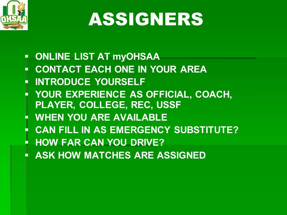 ASSIGNERS ONLINE LIST AT myOHSAA CONTACT EACH ONE IN YOUR AREA INTRODUCE YOURSELF YOUR EXPERIENCE AS OFFICIAL, COACH, PLAYER, COLLEGE, REC, USSF WHEN