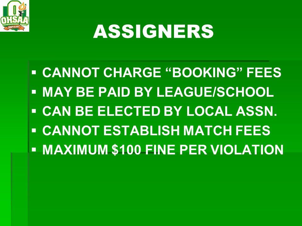 ASSIGNERS CANNOT CHARGE BOOKING FEES MAY BE PAID BY LEAGUE/SCHOOL CAN BE ELECTED BY LOCAL ASSN. CANNOT ESTABLISH MATCH FEES MAXIMUM $100 FINE PER VIOL