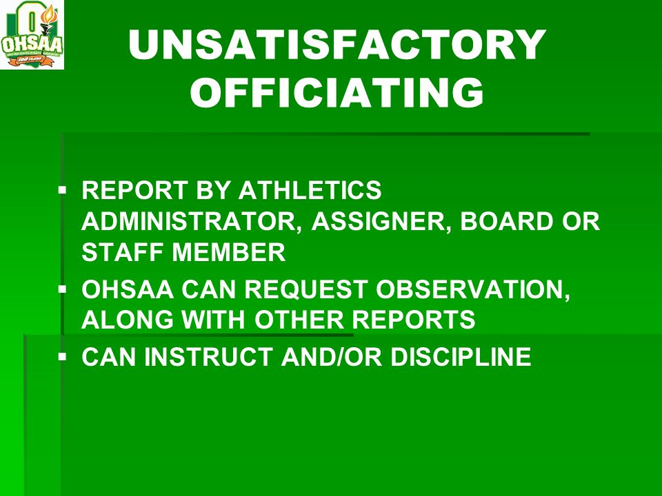 UNSATISFACTORY OFFICIATING REPORT BY ATHLETICS ADMINISTRATOR, ASSIGNER, BOARD OR STAFF MEMBER OHSAA CAN REQUEST OBSERVATION, ALONG WITH OTHER REPORTS