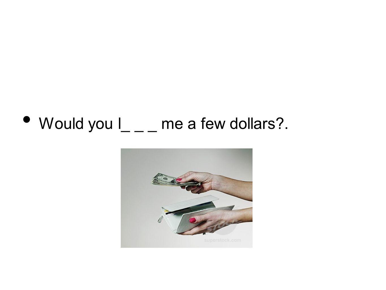 Would you l_ _ _ me a few dollars?.