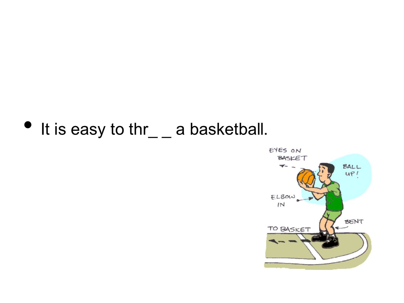 It is easy to thr_ _ a basketball.