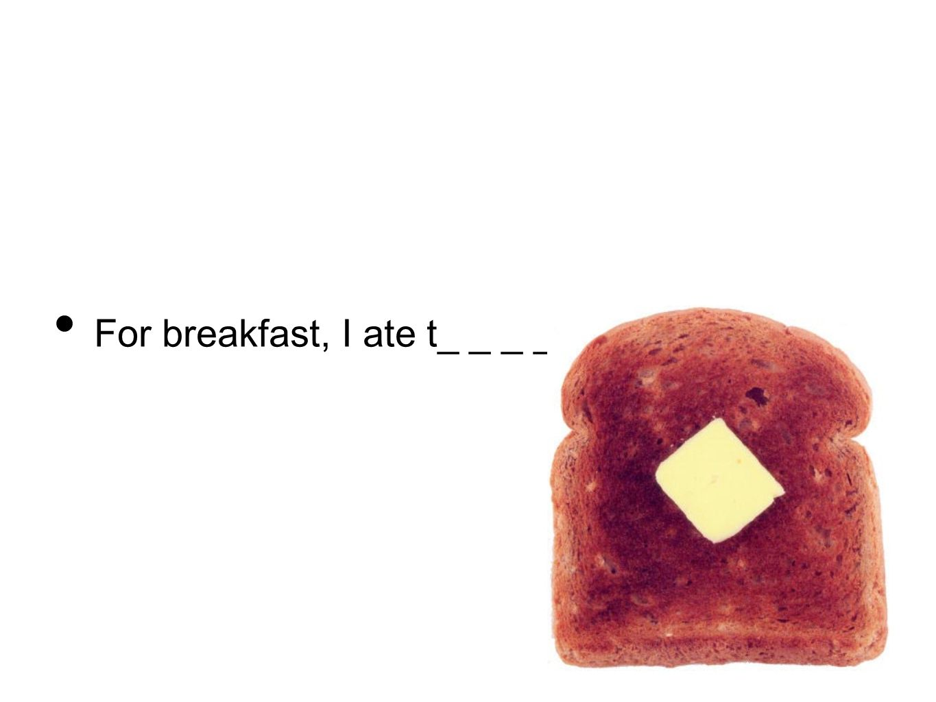 For breakfast, I ate t_ _ _ _.