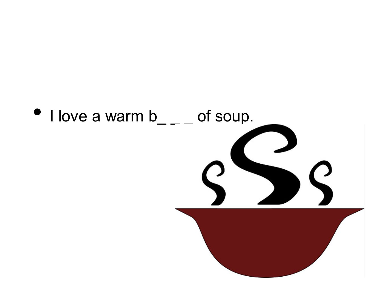 I love a warm b_ _ _ of soup.
