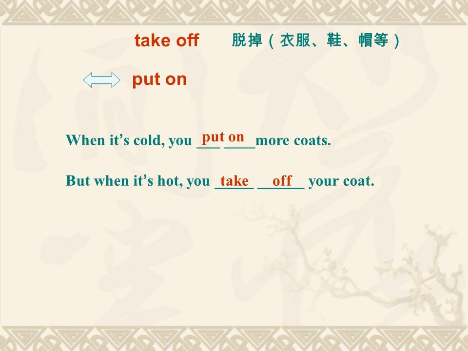 take off put on When it s cold, you ___ ____more coats. But when it s hot, you _____ ______ your coat. put on take off