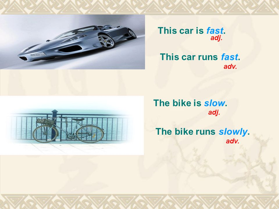 This car is fast. adj. This car runs fast. adv. The bike is slow. The bike runs slowly. adj. adv.