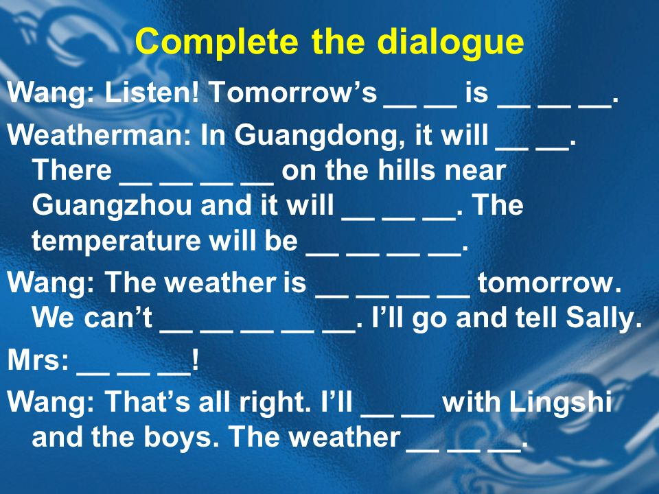 Complete the dialogue Wang: Listen. Tomorrows __ __ is __ __ __.