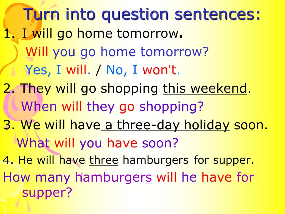Turn into question sentences: 1.I will go home tomorrow.