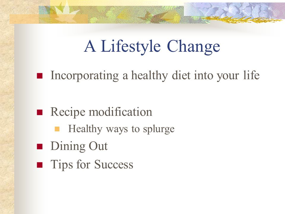 A Lifestyle Change Incorporating a healthy diet into your life Recipe modification Healthy ways to splurge Dining Out Tips for Success