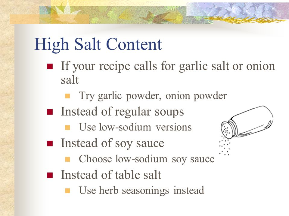 High Salt Content If your recipe calls for garlic salt or onion salt Try garlic powder, onion powder Instead of regular soups Use low-sodium versions Instead of soy sauce Choose low-sodium soy sauce Instead of table salt Use herb seasonings instead