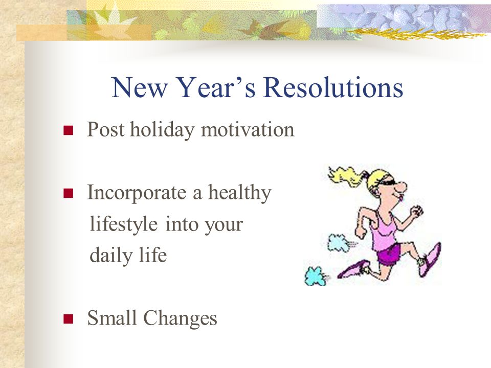 New Years Resolutions Post holiday motivation Incorporate a healthy lifestyle into your daily life Small Changes
