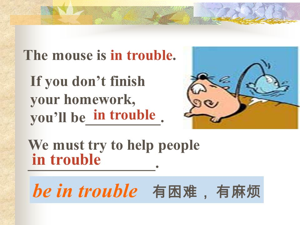 be in trouble The mouse is in trouble. If you dont finish your homework, youll be__________.