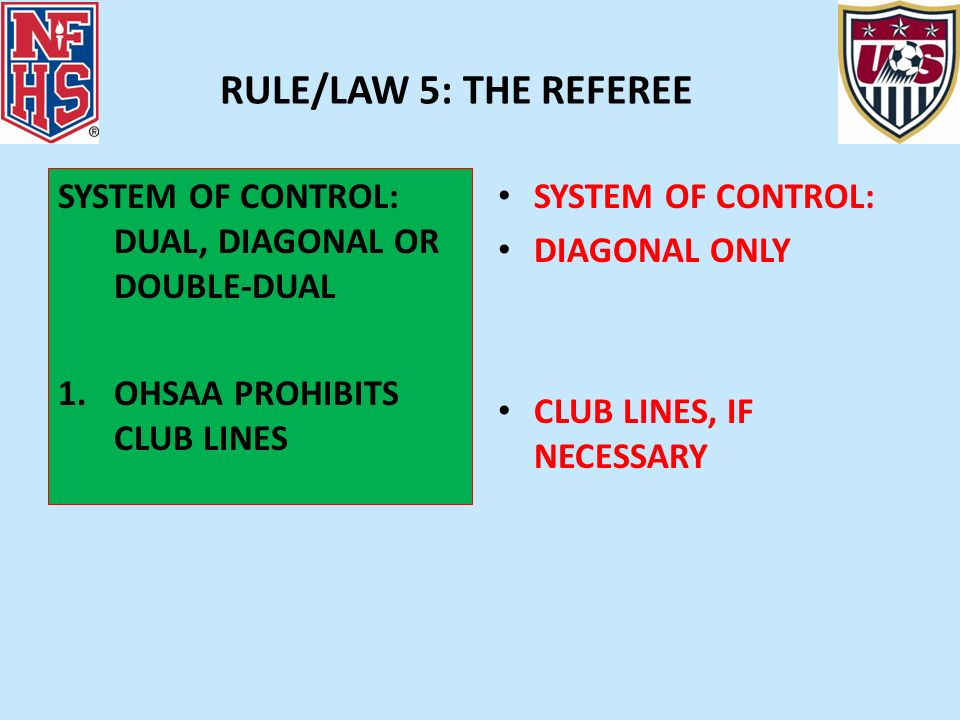 RULE/LAW 5: THE REFEREE SYSTEM OF CONTROL: DUAL, DIAGONAL OR DOUBLE-DUAL 1.OHSAA PROHIBITS CLUB LINES SYSTEM OF CONTROL: DIAGONAL ONLY CLUB LINES, IF