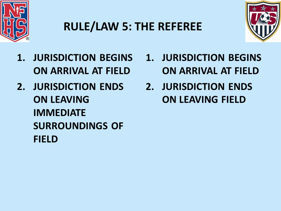 RULE/LAW 5: THE REFEREE 1.JURISDICTION BEGINS ON ARRIVAL AT FIELD 2.JURISDICTION ENDS ON LEAVING IMMEDIATE SURROUNDINGS OF FIELD 1.JURISDICTION BEGINS