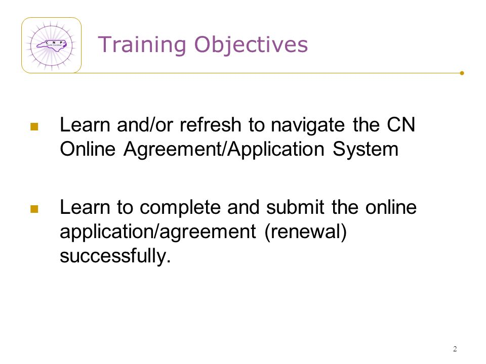 2 Training Objectives Learn and/or refresh to navigate the CN Online Agreement/Application System Learn to complete and submit the online application/