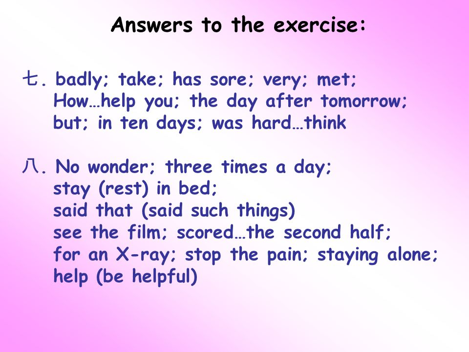 Answers to the exercise:. badly; take; has sore; very; met; How…help you; the day after tomorrow; but; in ten days; was hard…think. No wonder; three t