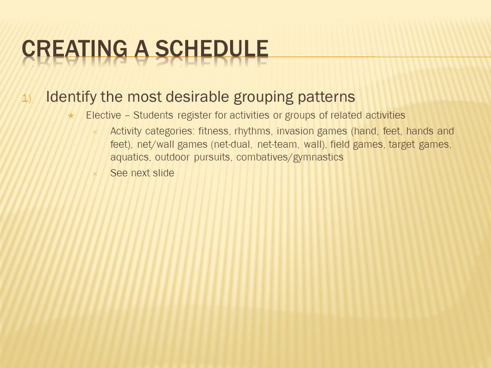 1) Identify the most desirable grouping patterns Elective – Students register for activities or groups of related activities Activity categories: fitness, rhythms, invasion games (hand, feet, hands and feet), net/wall games (net-dual, net-team, wall), field games, target games, aquatics, outdoor pursuits, combatives/gymnastics See next slide