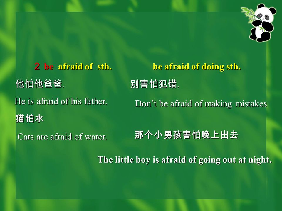 be afraid of sth. be afraid of sth. be afraid of doing sth. He is afraid of his father. Dont be afraid of making mistakes Cats are afraid of water...