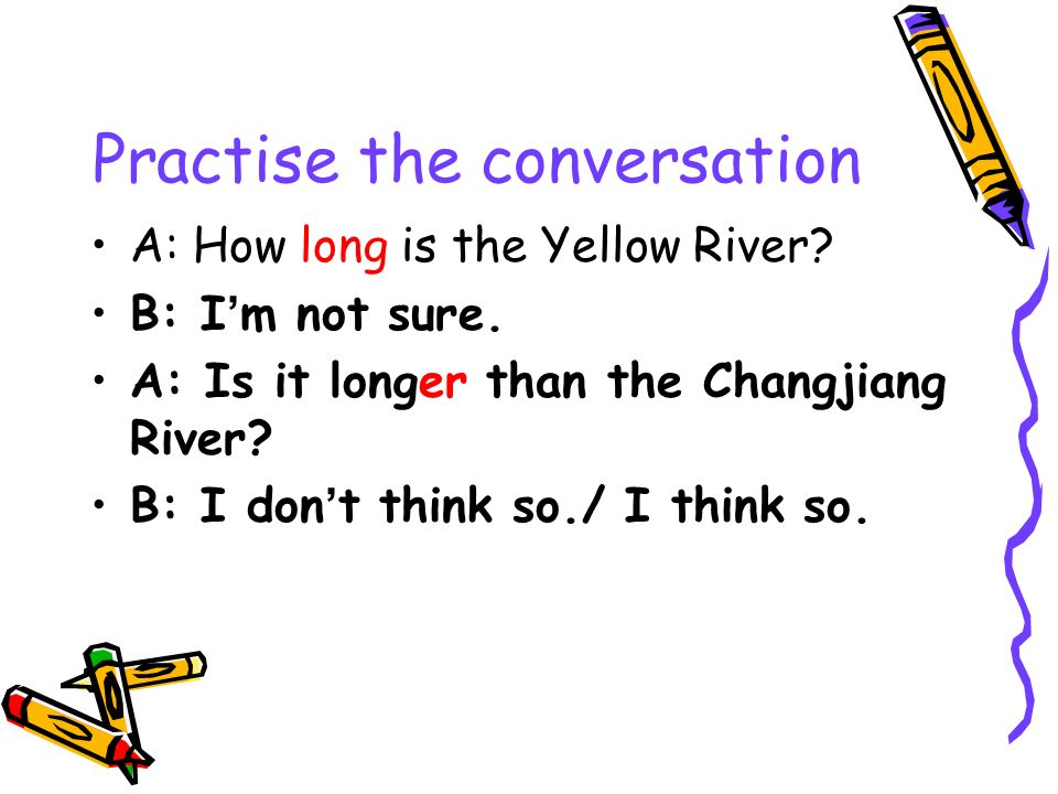 Practise the conversation A: How long is the Yellow River? B: I m not sure. A: Is it longer than the Changjiang River? B: I don t think so./ I think s